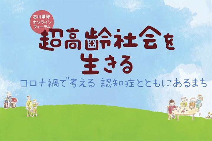 石川県発オンラインフォーラム 超高齢社会を生きる ~コロナ禍で考える 認知症とともにあるまち~