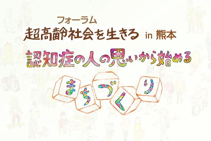 フォーラム超高齢社会を生きる in 熊本〜認知症の人の思いから始めるまちづくり〜