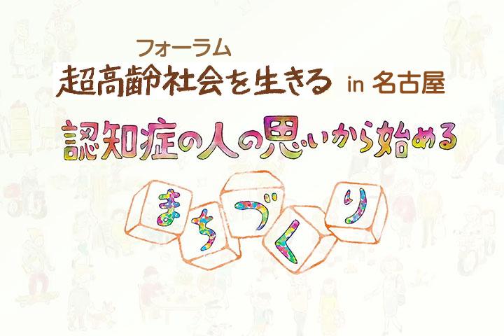 フォーラム超高齢社会を生きる in 名古屋〜認知症の人の思いから始めるまちづくり〜