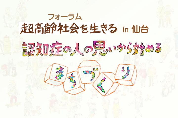 フォーラム超高齢社会を生きる in 仙台〜認知症の人の思いから始めるまちづくり〜