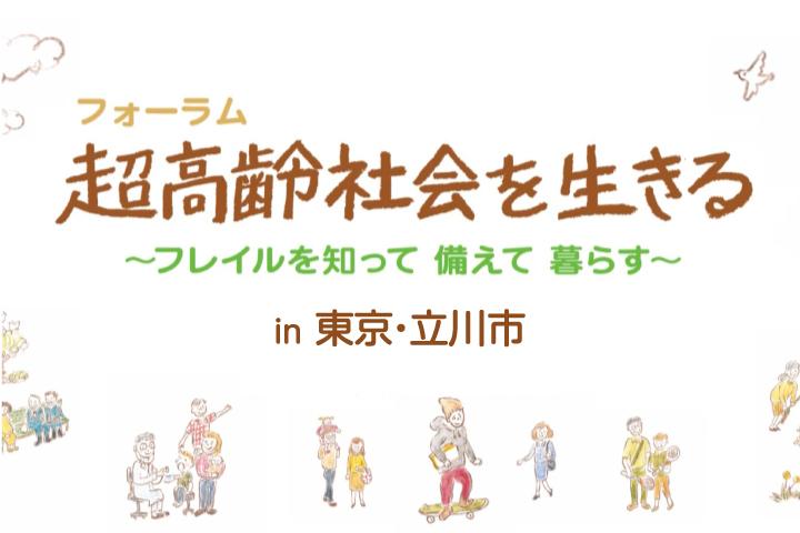 フォーラム超高齢社会を生きる ~フレイルを知って 備えて 暮らす~ in 東京・立川市